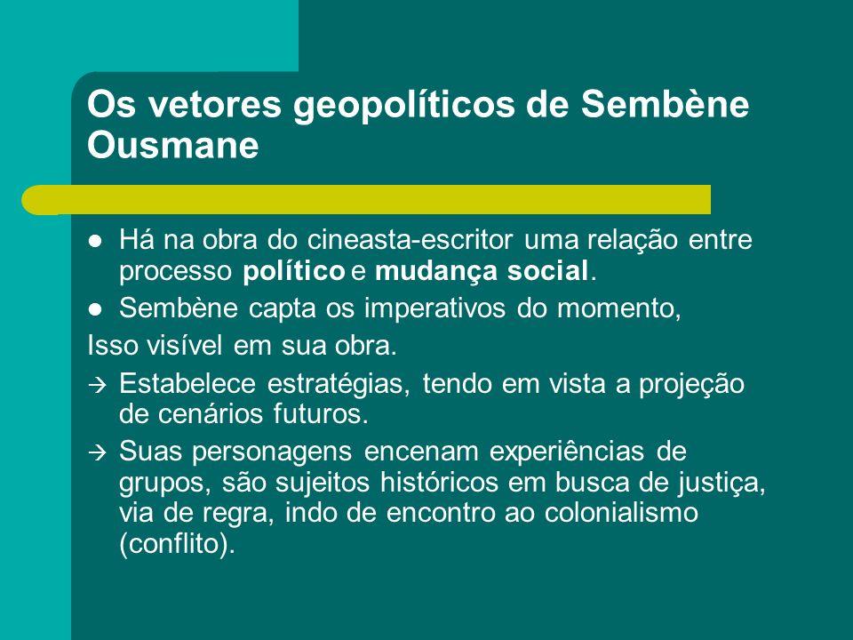 Os vetores geopolíticos de Sembène Ousmane Há na obra do cineasta-escritor uma relação entre processo político e mudança social. Sembène capta os impe