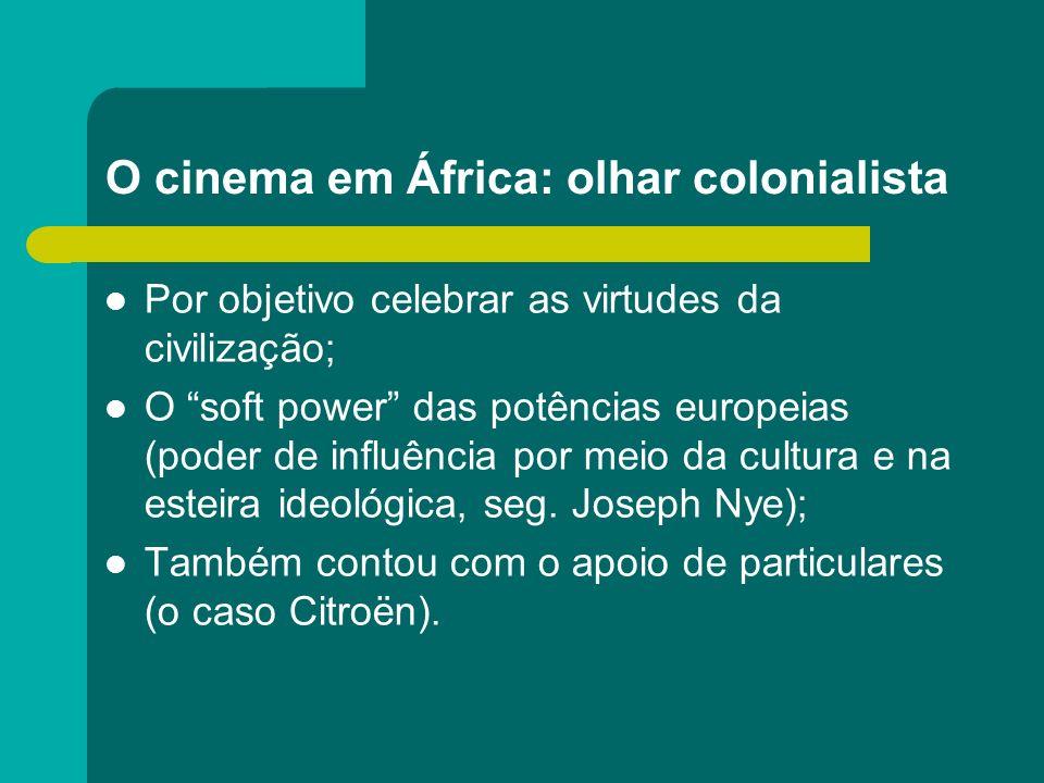O cinema em África: olhar colonialista Por objetivo celebrar as virtudes da civilização; O soft power das potências europeias (poder de influência por