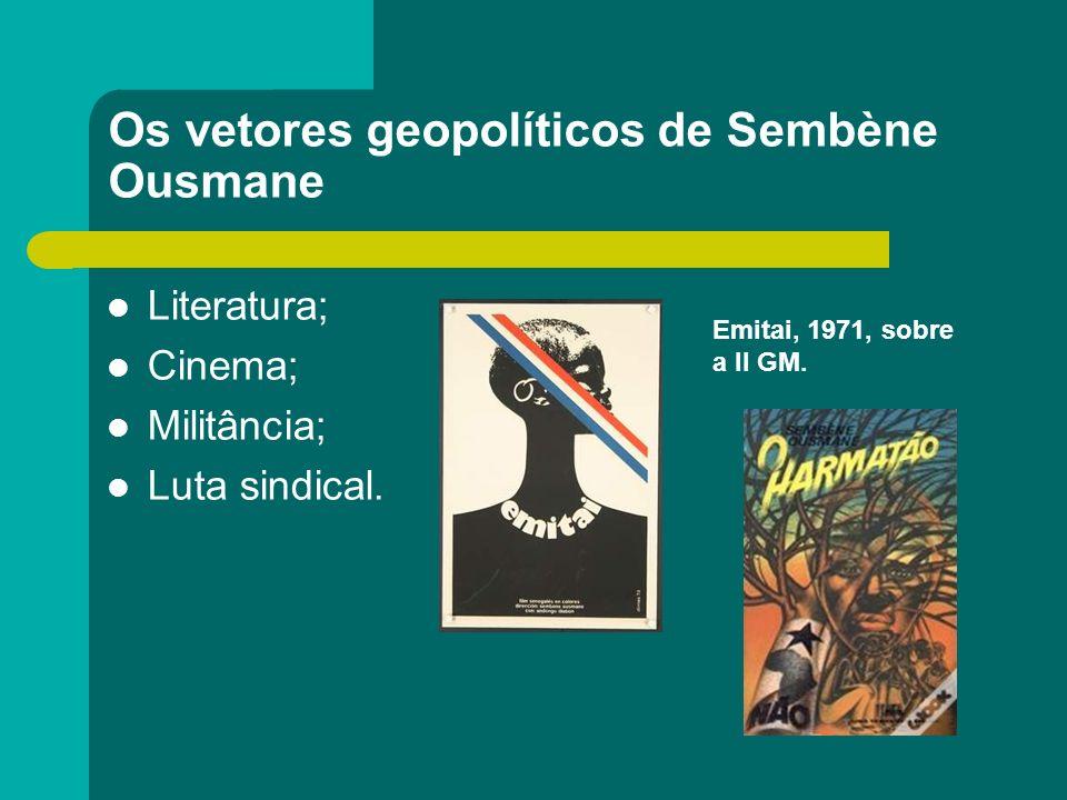 Os vetores geopolíticos de Sembène Ousmane Literatura; Cinema; Militância; Luta sindical. Emitai, 1971, sobre a II GM.