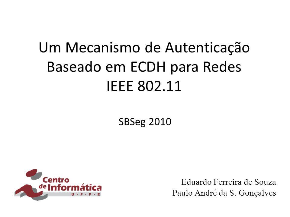 Um Mecanismo de Autenticação Baseado em ECDH para Redes IEEE 802.11 SBSeg 2010 Eduardo Ferreira de Souza Paulo André da S. Gonçalves