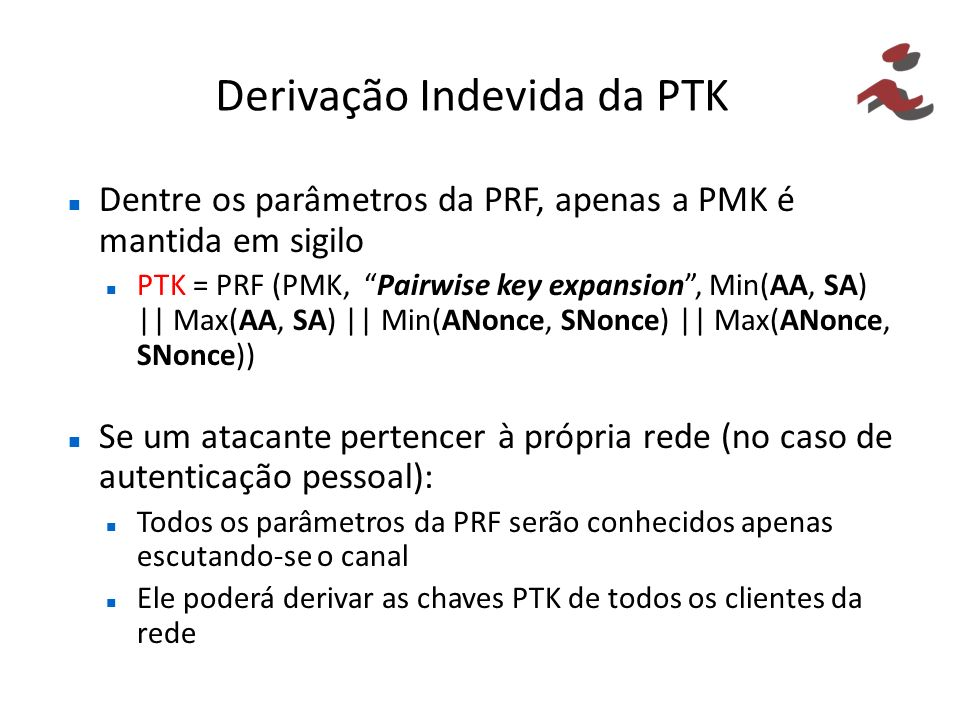 Derivação Indevida da PTK Dentre os parâmetros da PRF, apenas a PMK é mantida em sigilo PTK = PRF (PMK, Pairwise key expansion, Min(AA, SA) || Max(AA,