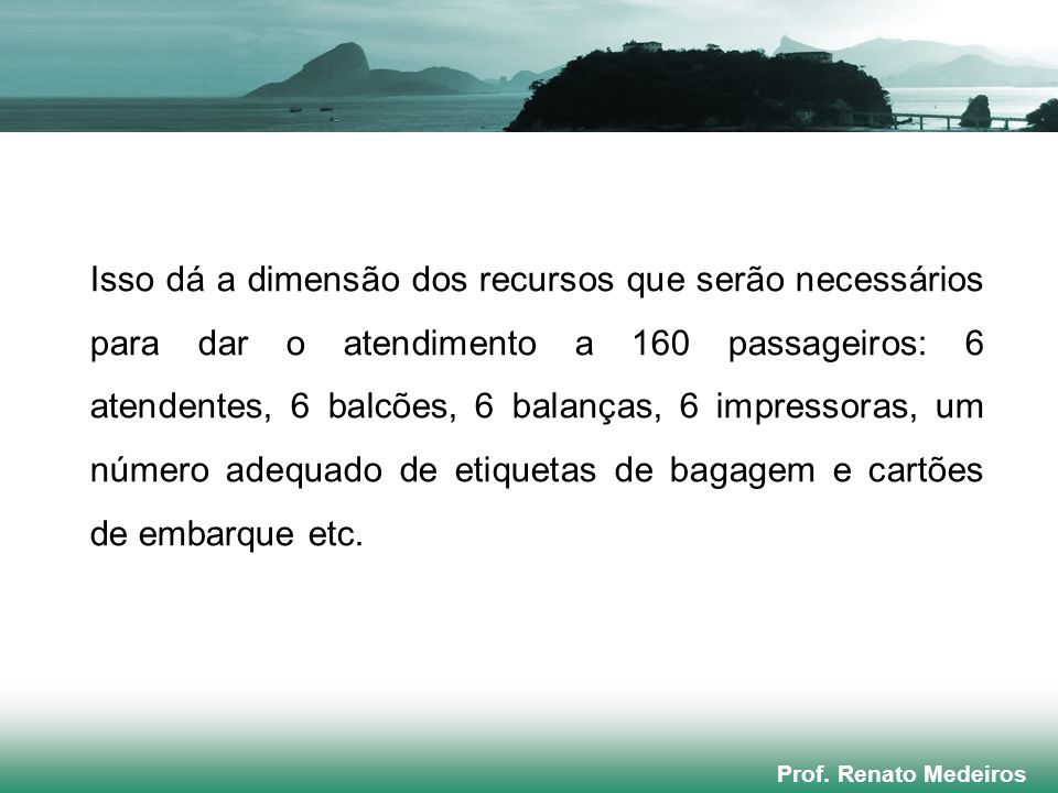 Prof. Renato Medeiros Isso dá a dimensão dos recursos que serão necessários para dar o atendimento a 160 passageiros: 6 atendentes, 6 balcões, 6 balan