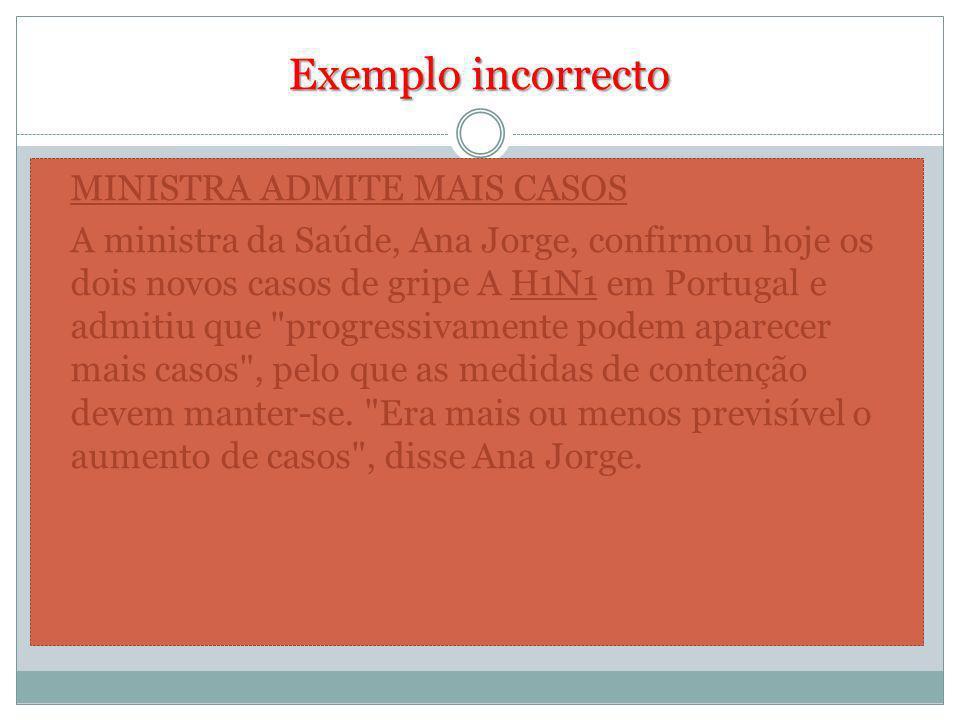 Exemplo incorrecto MINISTRA ADMITE MAIS CASOS A ministra da Saúde, Ana Jorge, confirmou hoje os dois novos casos de gripe A H1N1 em Portugal e admitiu que progressivamente podem aparecer mais casos , pelo que as medidas de contenção devem manter-se.