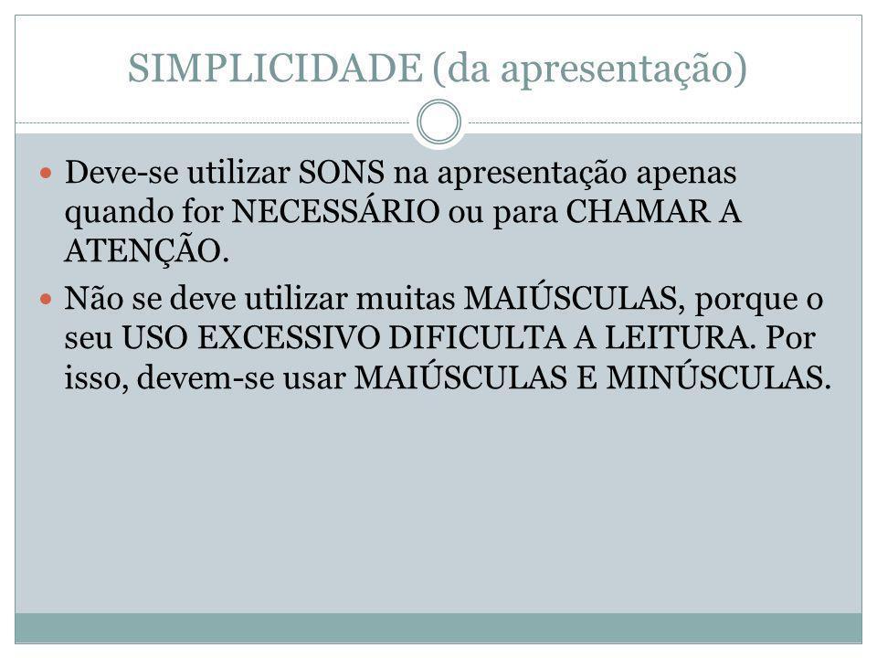 SIMPLICIDADE (da apresentação) Deve-se utilizar SONS na apresentação apenas quando for NECESSÁRIO ou para CHAMAR A ATENÇÃO.