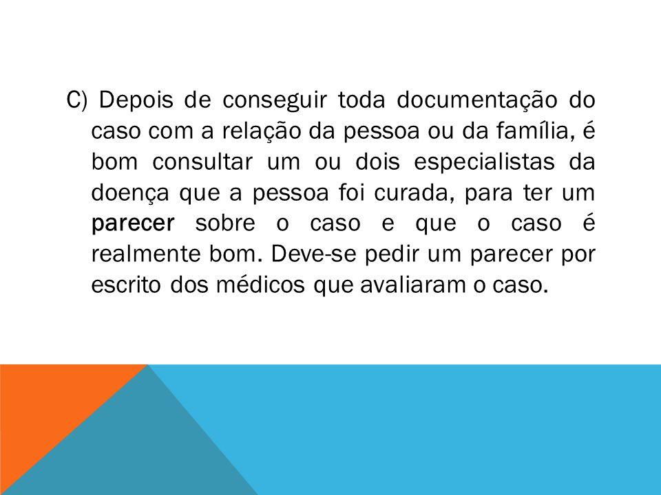 C) Depois de conseguir toda documentação do caso com a relação da pessoa ou da família, é bom consultar um ou dois especialistas da doença que a pesso