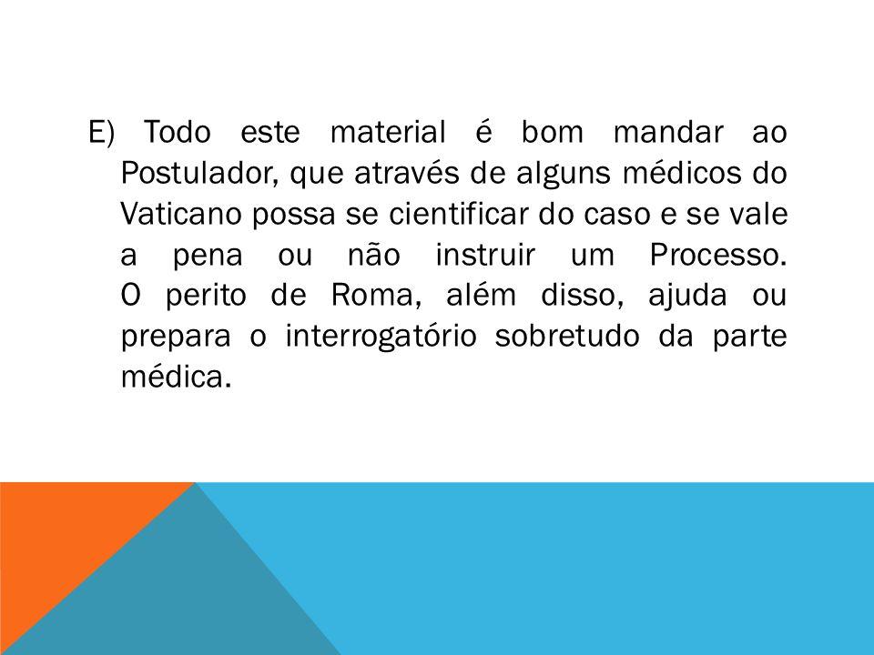 E) Todo este material é bom mandar ao Postulador, que através de alguns médicos do Vaticano possa se cientificar do caso e se vale a pena ou não instr