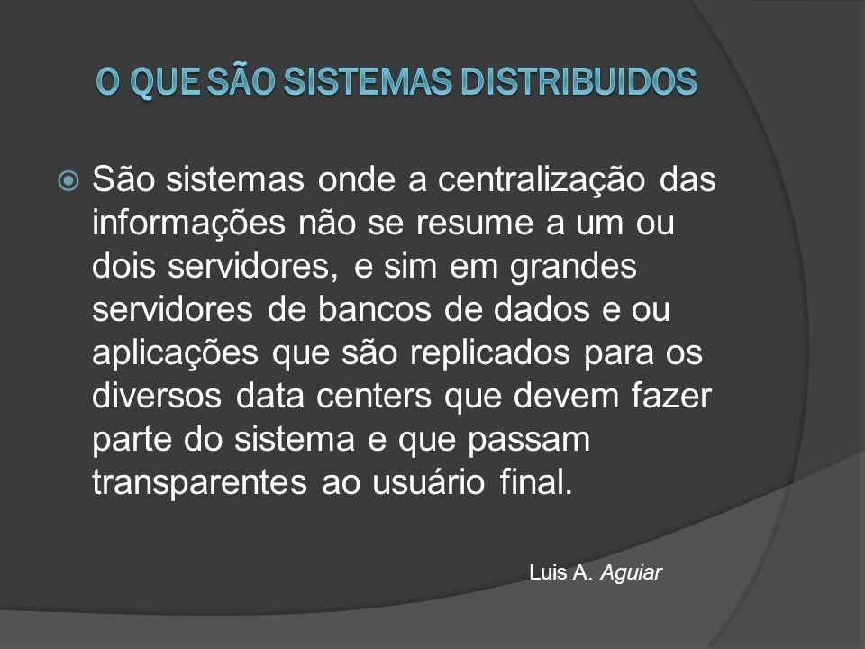 São sistemas onde a centralização das informações não se resume a um ou dois servidores, e sim em grandes servidores de bancos de dados e ou aplicações que são replicados para os diversos data centers que devem fazer parte do sistema e que passam transparentes ao usuário final.