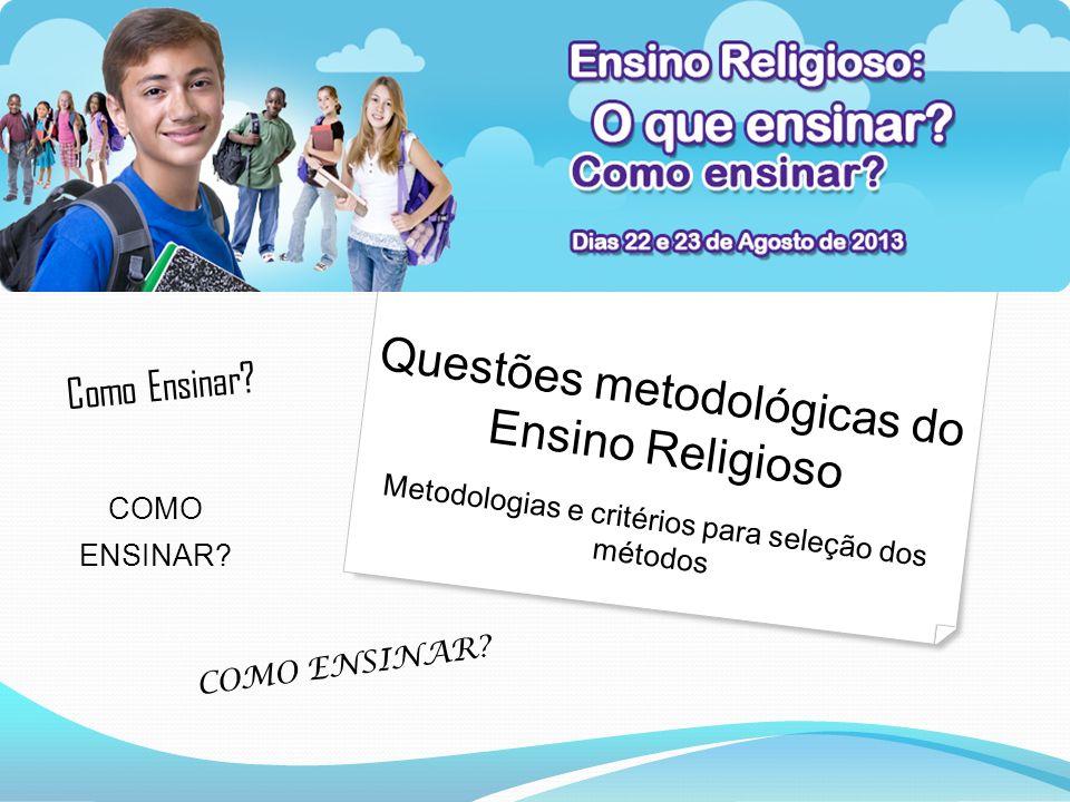 Questões metodológicas do Ensino Religioso Metodologias e critérios para seleção dos métodos Como Ensinar.