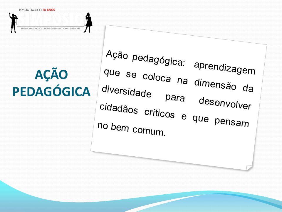 Ação pedagógica: aprendizagem que se coloca na dimensão da diversidade para desenvolver cidadãos críticos e que pensam no bem comum.