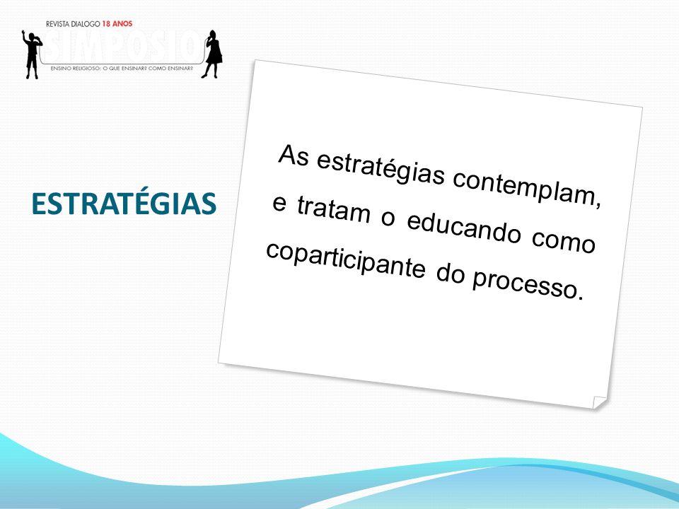 As estratégias contemplam, e tratam o educando como coparticipante do processo. ESTRATÉGIAS