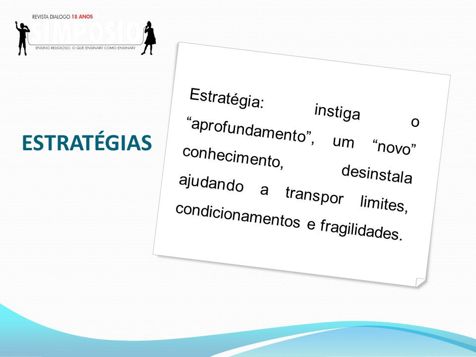 ESTRATÉGIAS Estratégia: instiga o aprofundamento, um novo conhecimento, desinstala ajudando a transpor limites, condicionamentos e fragilidades.