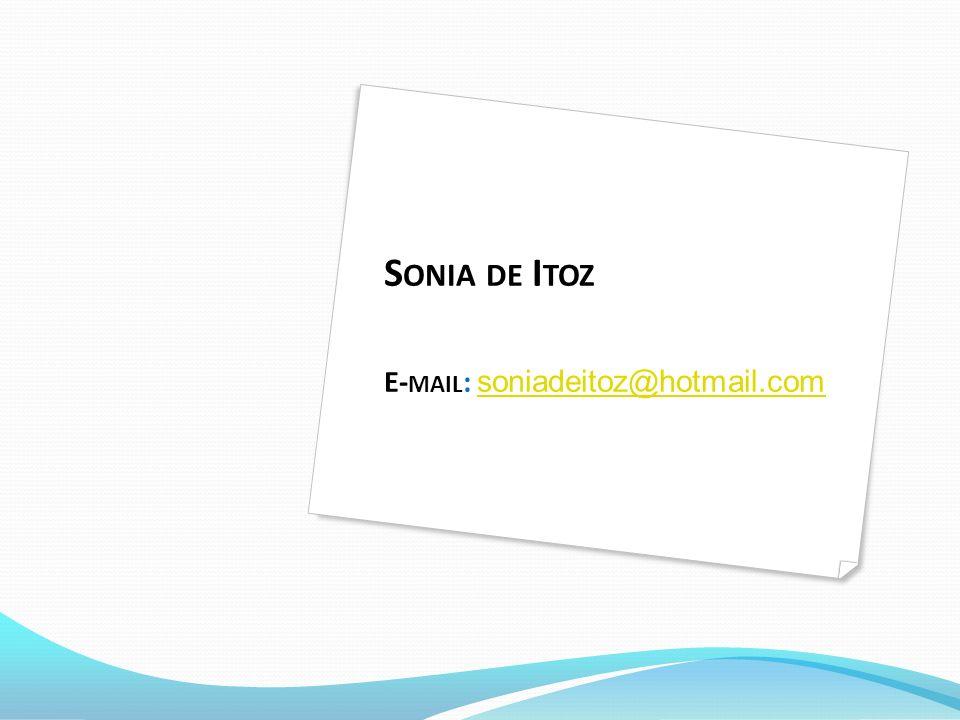 S ONIA DE I TOZ E- MAIL : soniadeitoz@hotmail.com soniadeitoz@hotmail.com