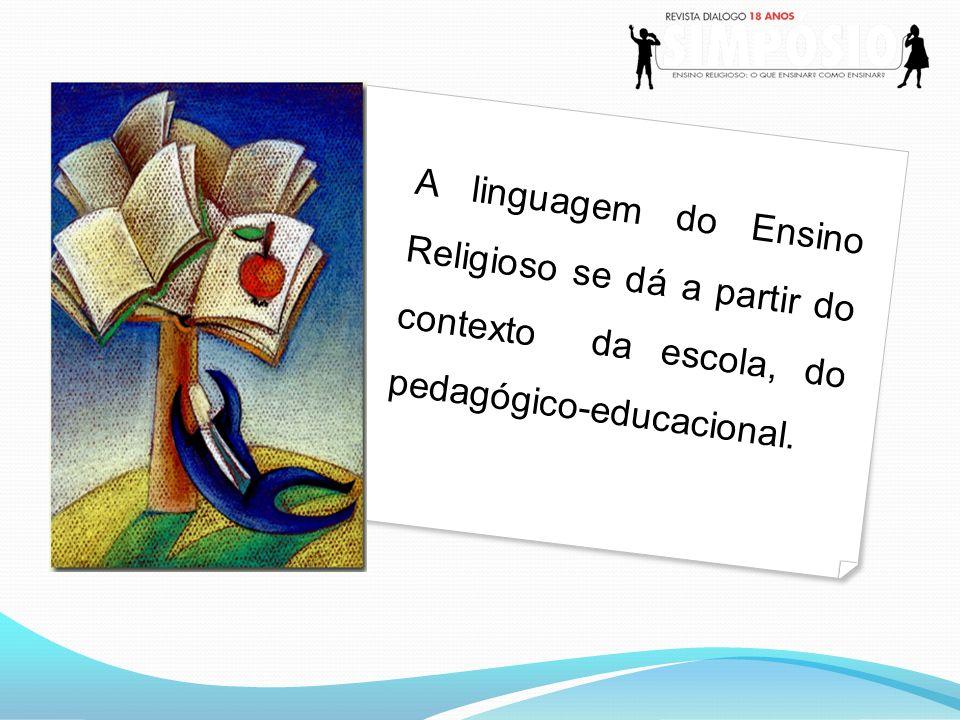 A linguagem do Ensino Religioso se dá a partir do contexto da escola, do pedagógico-educacional.