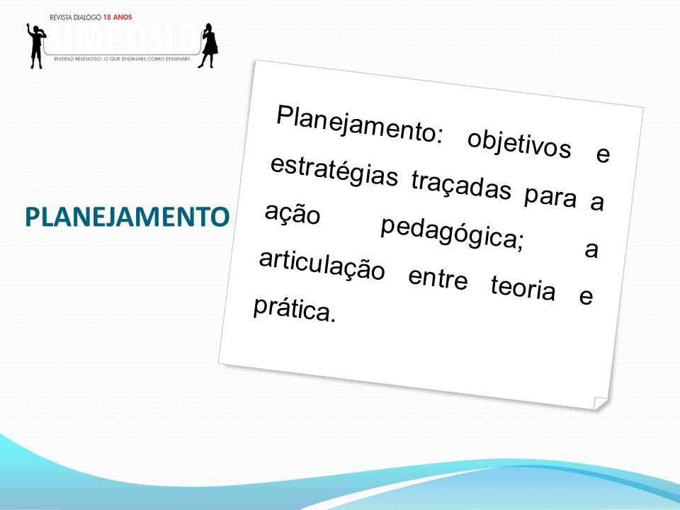 Planejamento: objetivos e estratégias traçadas para a ação pedagógica; a articulação entre teoria e prática.