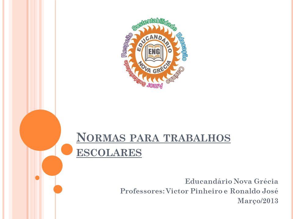 N ORMAS PARA TRABALHOS ESCOLARES Educandário Nova Grécia Professores: Victor Pinheiro e Ronaldo José Março/2013
