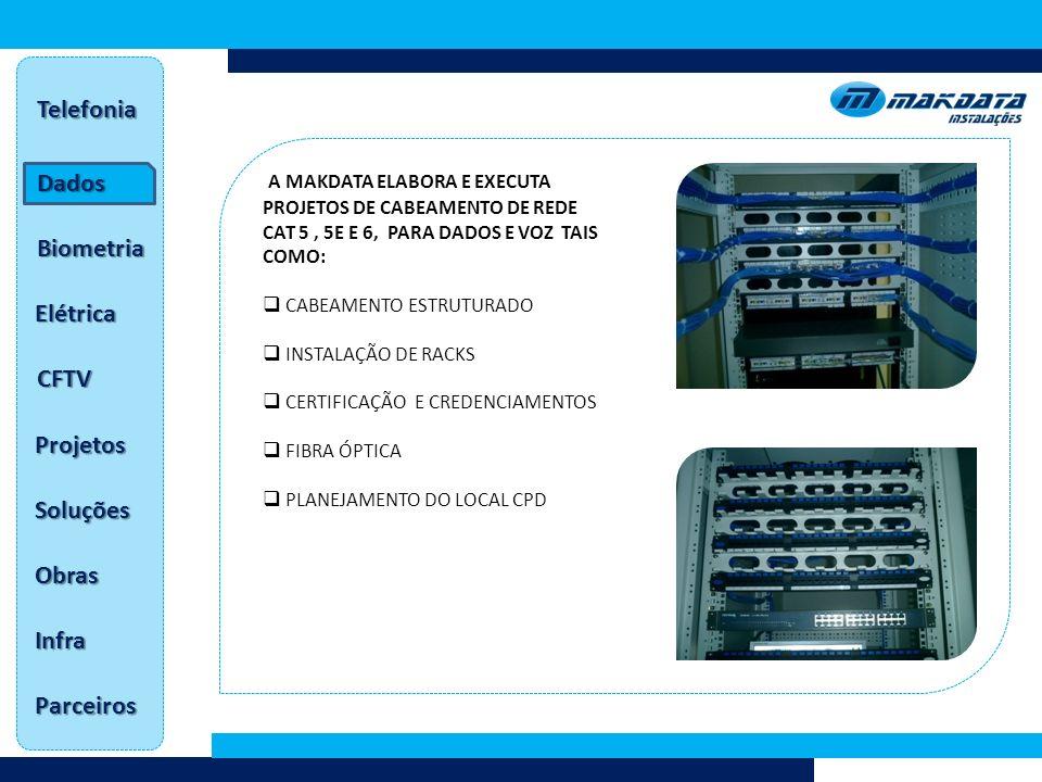 Dados Telefonia Biometria Elétrica CFTV Projetos Soluções Obras Infra Parceiros A MAKDATA ELABORA E EXECUTA PROJETOS DE CABEAMENTO DE REDE CAT 5, 5E E 6, PARA DADOS E VOZ TAIS COMO: CABEAMENTO ESTRUTURADO INSTALAÇÃO DE RACKS CERTIFICAÇÃO E CREDENCIAMENTOS FIBRA ÓPTICA PLANEJAMENTO DO LOCAL CPD