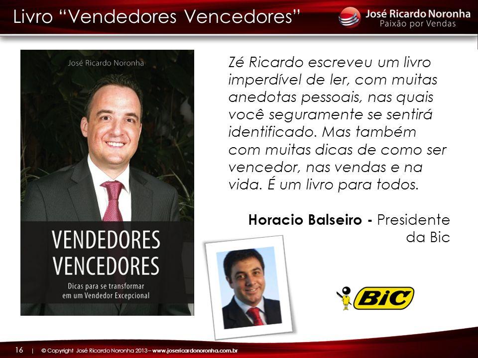 | © Copyright José Ricardo Noronha 2013 – www.josericardonoronha.com.br 16 Livro Vendedores Vencedores Zé Ricardo escreveu um livro imperdível de ler,