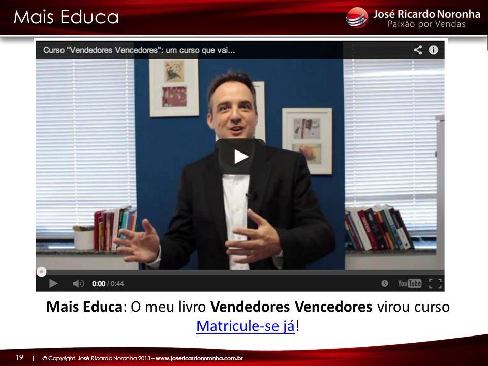 | © Copyright José Ricardo Noronha 2013 – www.josericardonoronha.com.br 19 Mais Educa Mais Educa: O meu livro Vendedores Vencedores virou curso Matric