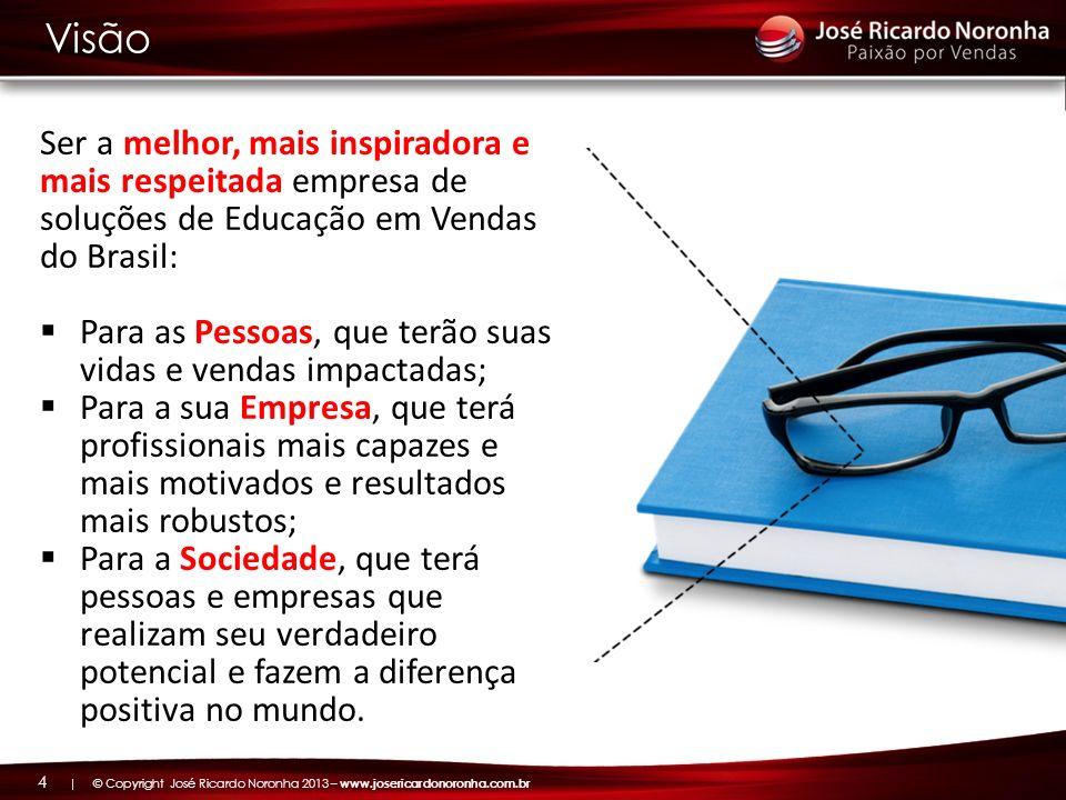 | © Copyright José Ricardo Noronha 2013 – www.josericardonoronha.com.br 4 Ser a melhor, mais inspiradora e mais respeitada empresa de soluções de Educ