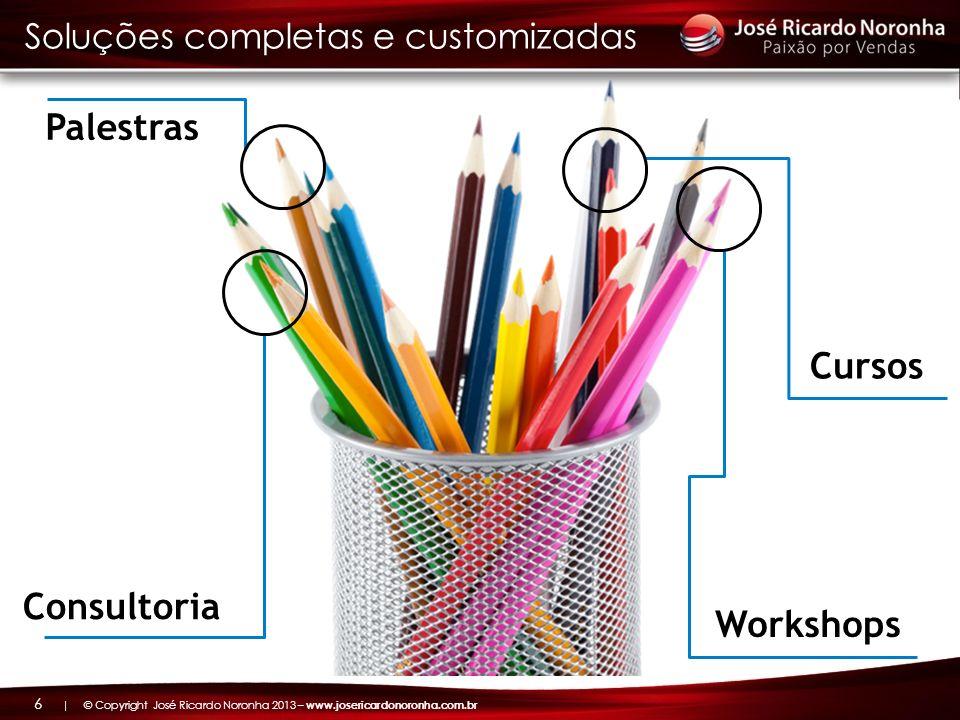 | © Copyright José Ricardo Noronha 2013 – www.josericardonoronha.com.br 6 Consultoria Palestras Cursos Workshops Soluções completas e customizadas