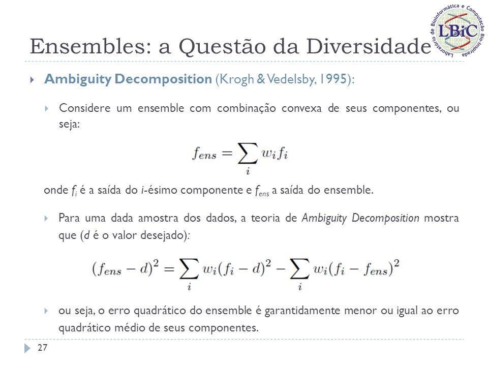 Ensembles: a Questão da Diversidade Ambiguity Decomposition (Krogh & Vedelsby, 1995): Termo de Ambiguidade: Mede a variabilidade das saídas dos componentes do ensemble, para a amostra em questão; É sempre não-negativo; Quanto maior o seu valor, maior a redução do erro do ensemble; Erro do Ensemble Termo de Ambiguidade Erro médio dos componentes 28