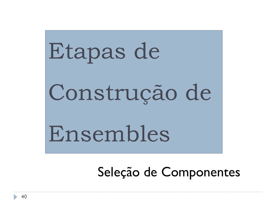 Ensembles: Etapas de Construção Exemplos de técnicas de seleção de componentes: Construtiva sem exploração; Construtiva com exploração; Poda sem exploração; Poda com exploração; Uso de alguma meta-heurística (GA, Estratégia Evolutiva, ACO,...).