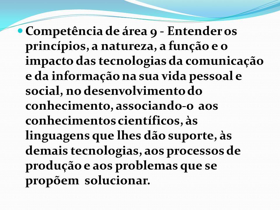 Competência de área 9 - Entender os princípios, a natureza, a função e o impacto das tecnologias da comunicação e da informação na sua vida pessoal e