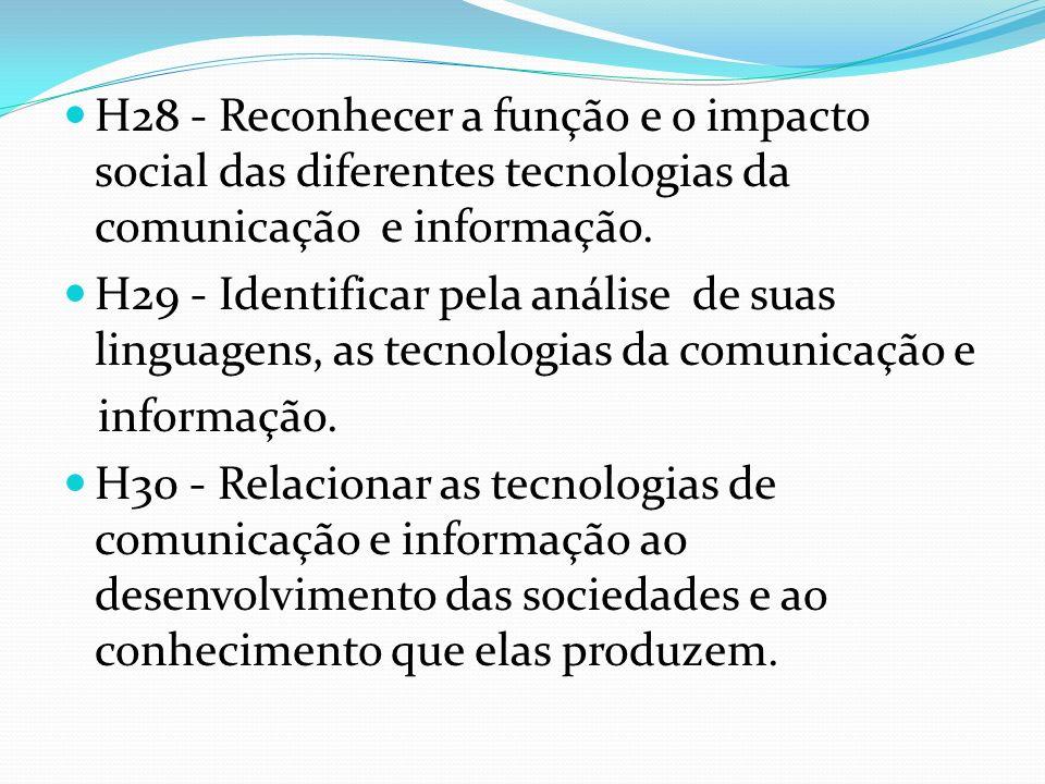H28 - Reconhecer a função e o impacto social das diferentes tecnologias da comunicação e informação. H29 - Identificar pela análise de suas linguagens