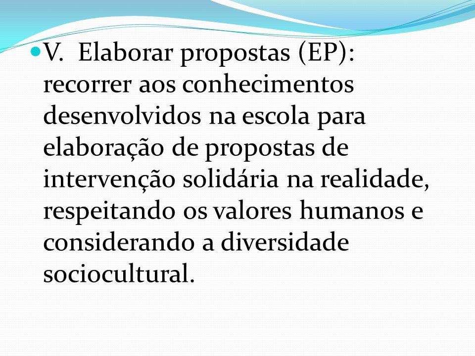 V. Elaborar propostas (EP): recorrer aos conhecimentos desenvolvidos na escola para elaboração de propostas de intervenção solidária na realidade, res