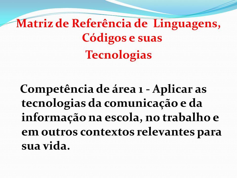 Matriz de Referência de Linguagens, Códigos e suas Tecnologias Competência de área 1 - Aplicar as tecnologias da comunicação e da informação na escola