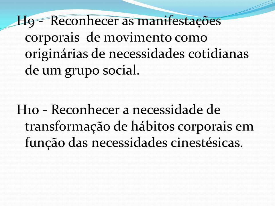 H9 - Reconhecer as manifestações corporais de movimento como originárias de necessidades cotidianas de um grupo social. H10 - Reconhecer a necessidade