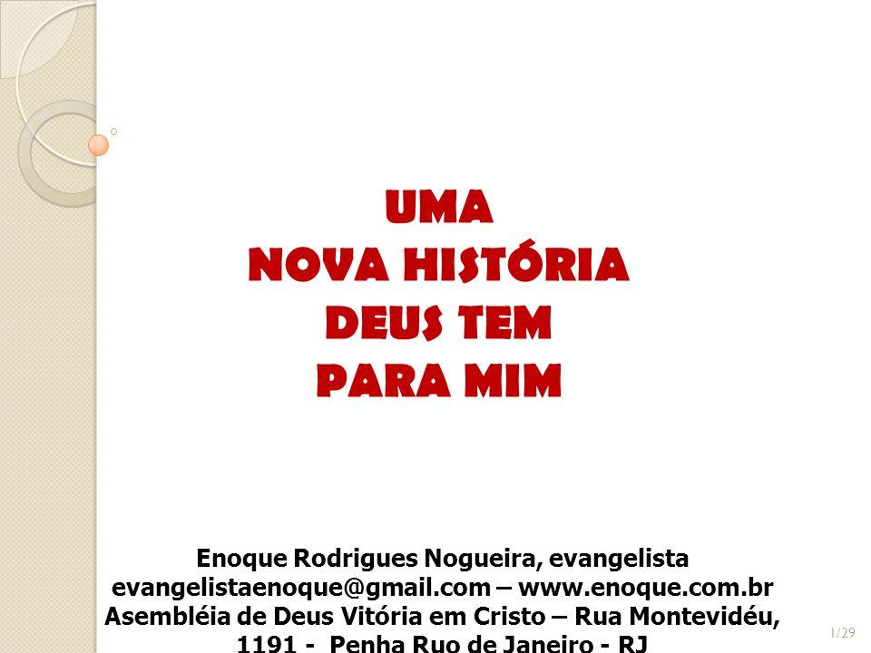 UMA NOVA HISTÓRIA DEUS TEM PARA MIM Enoque Rodrigues Nogueira, evangelista evangelistaenoque@gmail.com – www.enoque.com.br Asembléia de Deus Vitória e