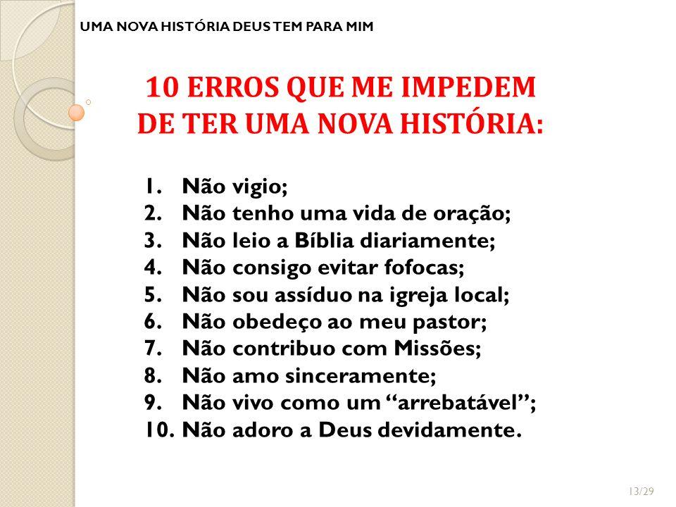 UMA NOVA HISTÓRIA DEUS TEM PARA MIM 10 ERROS QUE ME IMPEDEM DE TER UMA NOVA HISTÓRIA: 1.Não vigio; 2.Não tenho uma vida de oração; 3.Não leio a Bíblia