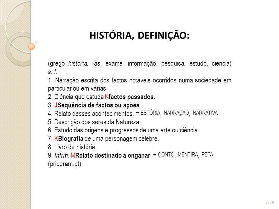 HISTÓRIA, DEFINIÇÃO: (grego historía, -as, exame, informação, pesquisa, estudo, ciência) s. f. 1. Narração escrita dos factos notáveis ocorridos numa