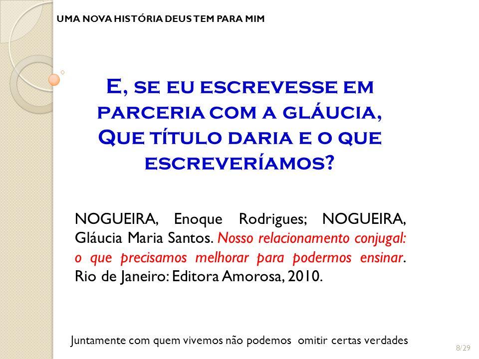 UMA NOVA HISTÓRIA DEUS TEM PARA MIM NOGUEIRA, Enoque Rodrigues; NOGUEIRA, Gláucia Maria Santos. Nosso relacionamento conjugal: o que precisamos melhor