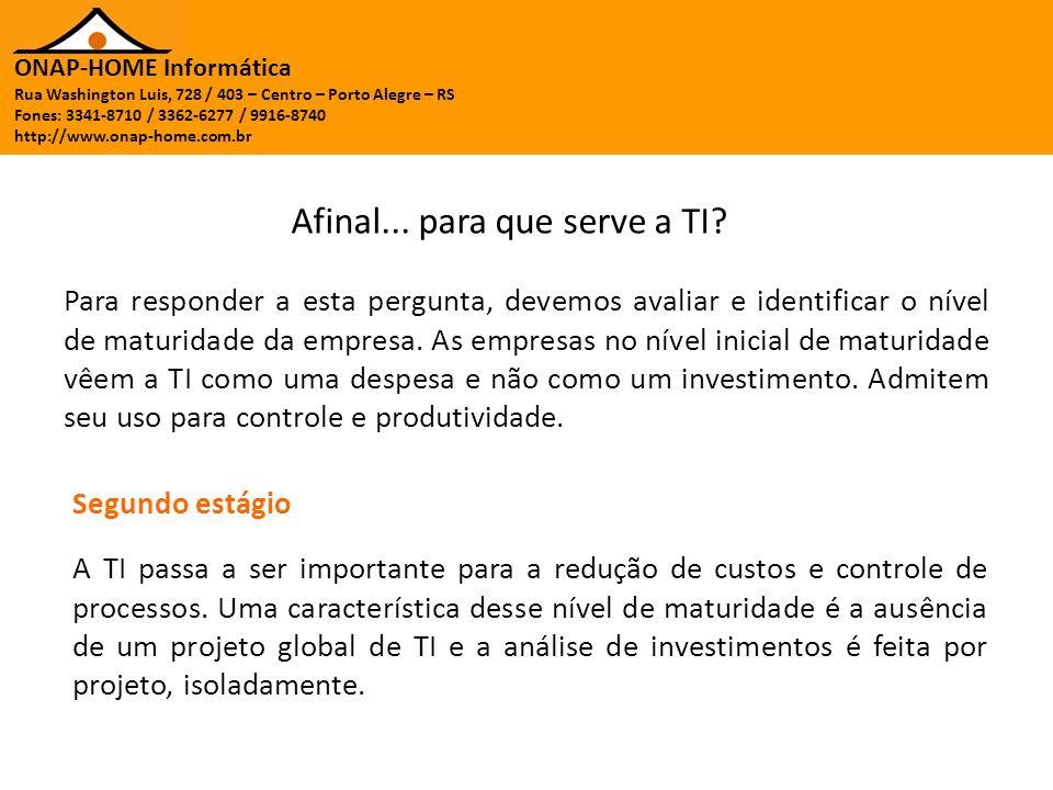 ONAP-HOME Informática Rua Washington Luis, 728 / 403 – Centro – Porto Alegre – RS Fones: 3341-8710 / 3362-6277 / 9916-8740 http://www.onap-home.com.br No terceiro estágio de maturidade, a organização tem uma dependência maior de TI, porém seu crescimento dentro da organização é menor que o crescimento dos negócios.