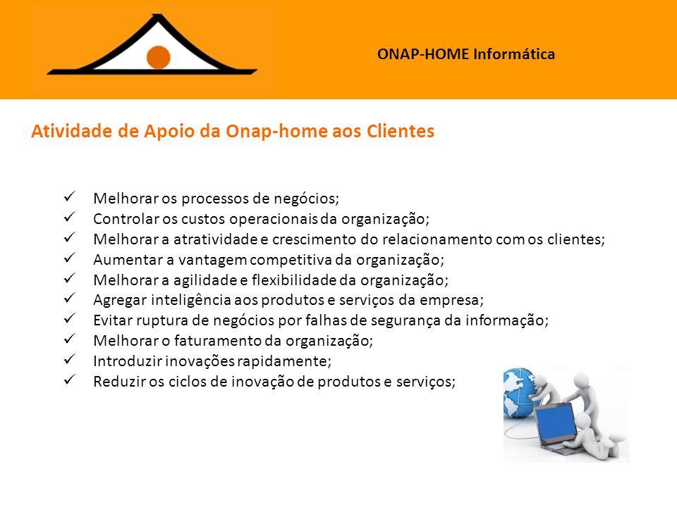 ONAP-HOME Informática Rua Washington Luis, 728 / 403 – Centro – Porto Alegre – RS Fones: 3341-8710 / 3362-6277 / 9916-8740 http://www.onap-home.com.br Implementação de tecnologias de segurança; Implantação de soluções de apoio a serviços aos clientes; Gerenciamento do fluxo de informações (workflow); Gestão das redes de dados, voz e imagem; Implantação de soluções de storage; Suporte para estações e servidores; Projeto, consultoria e execução de cabeamento lógico; Modernização dos sistemas legados; Soluções em telefonia; Políticas de segurança; Análise de gargalos na rede; Análise da capacidade dos servidores; Projetos personalizados; Assessoria para implantação de novos serviços; Consultoria para decisão de compra de serviços ou equipamentos de tecnologia; Intermediação para solucionar problemas com serviços de terceiros; Contato com fornecedores para orçamento de equipamentos ou serviços de TI; Definição e implantação de políticas de Backup.