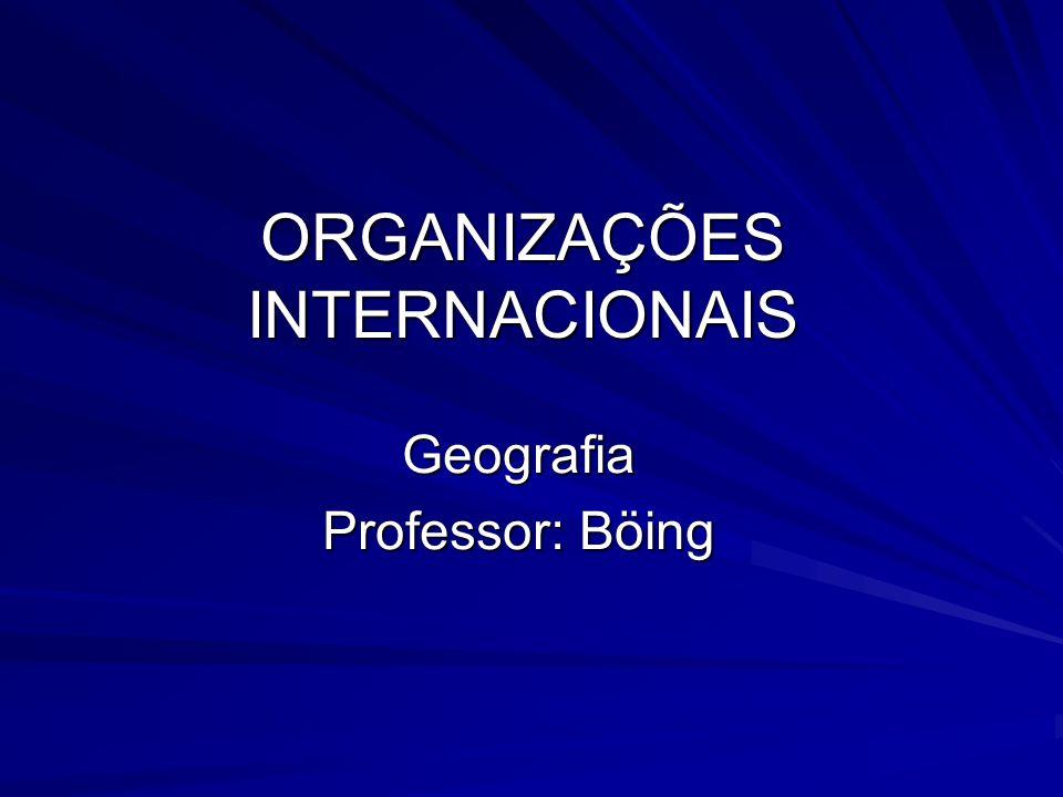 ORGANIZAÇÕES INTERNACIONAIS Geografia Professor: Böing
