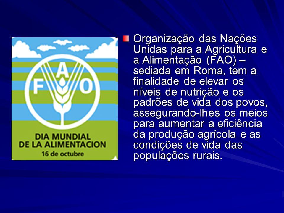 Organização das Nações Unidas para a Agricultura e a Alimentação (FAO) – sediada em Roma, tem a finalidade de elevar os níveis de nutrição e os padrões de vida dos povos, assegurando-lhes os meios para aumentar a eficiência da produção agrícola e as condições de vida das populações rurais.