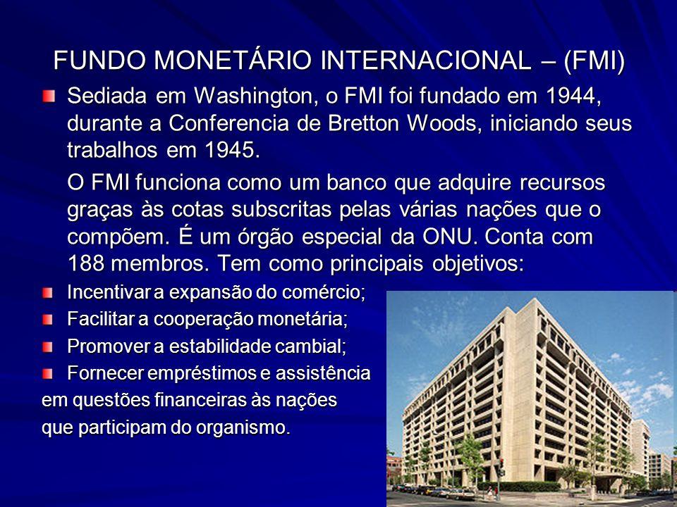 FUNDO MONETÁRIO INTERNACIONAL – (FMI) Sediada em Washington, o FMI foi fundado em 1944, durante a Conferencia de Bretton Woods, iniciando seus trabalhos em 1945.