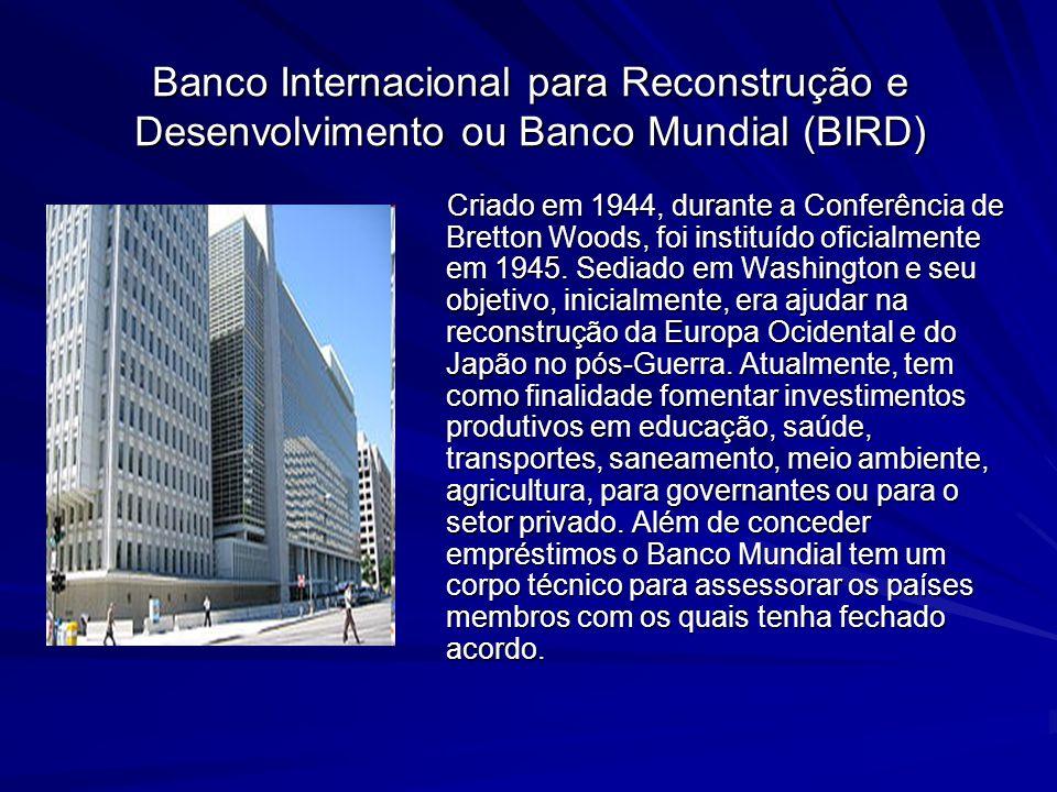 Banco Internacional para Reconstrução e Desenvolvimento ou Banco Mundial (BIRD) Criado em 1944, durante a Conferência de Bretton Woods, foi instituído oficialmente em 1945.
