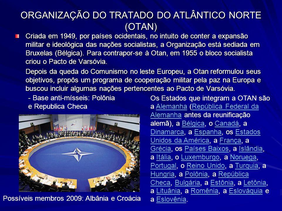 ORGANIZAÇÃO DO TRATADO DO ATLÂNTICO NORTE (OTAN) Criada em 1949, por países ocidentais, no intuito de conter a expansão militar e ideológica das nações socialistas, a Organização está sediada em Bruxelas (Bélgica).