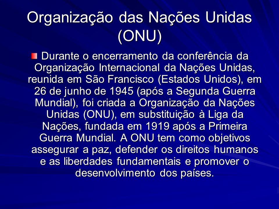 Organização das Nações Unidas (ONU) Durante o encerramento da conferência da Organização Internacional da Nações Unidas, reunida em São Francisco (Estados Unidos), em 26 de junho de 1945 (após a Segunda Guerra Mundial), foi criada a Organização da Nações Unidas (ONU), em substituição à Liga da Nações, fundada em 1919 após a Primeira Guerra Mundial.