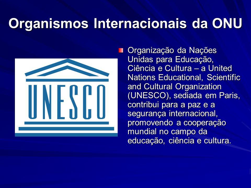 Organismos Internacionais da ONU Organização da Nações Unidas para Educação, Ciência e Cultura – a United Nations Educational, Scientific and Cultural Organization (UNESCO), sediada em Paris, contribui para a paz e a segurança internacional, promovendo a cooperação mundial no campo da educação, ciência e cultura.