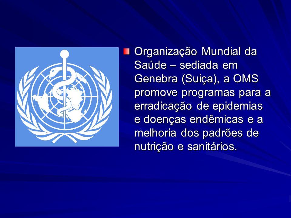 Organização Mundial da Saúde – sediada em Genebra (Suiça), a OMS promove programas para a erradicação de epidemias e doenças endêmicas e a melhoria dos padrões de nutrição e sanitários.