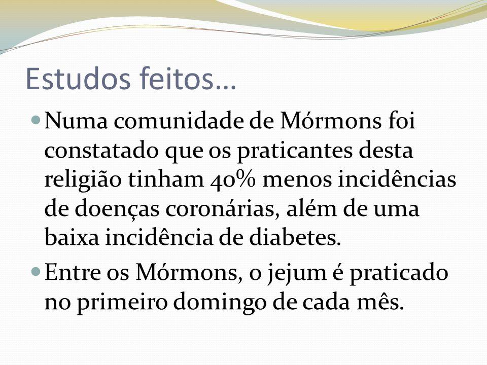 Estudos feitos… Numa comunidade de Mórmons foi constatado que os praticantes desta religião tinham 40% menos incidências de doenças coronárias, além de uma baixa incidência de diabetes.