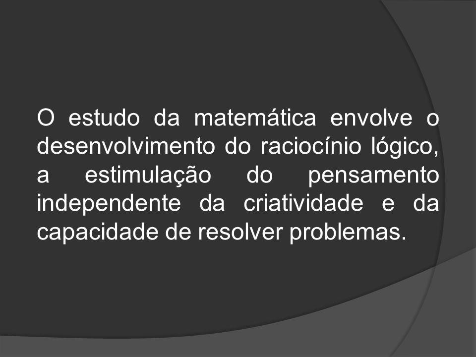 O estudo da matemática envolve o desenvolvimento do raciocínio lógico, a estimulação do pensamento independente da criatividade e da capacidade de resolver problemas.