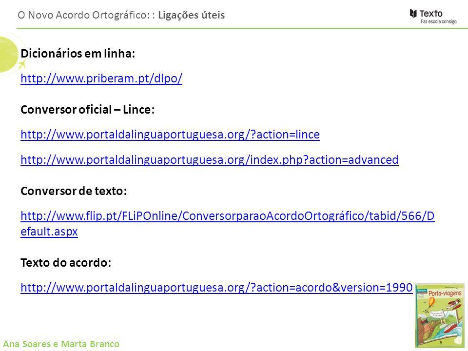 Ana Soares e Marta Branco O Novo Acordo Ortográfico: : Ligações úteis Dicionários em linha: http://www.priberam.pt/dlpo/ Conversor oficial – Lince: ht