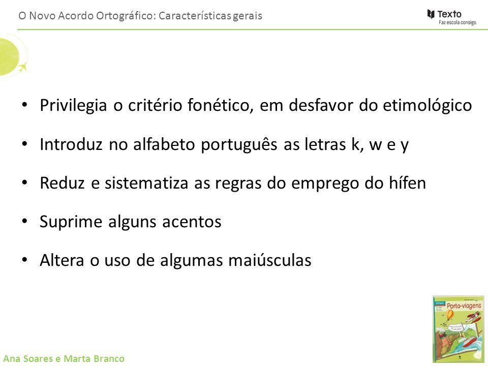 Ana Soares e Marta Branco O Novo Acordo Ortográfico: Características gerais Privilegia o critério fonético, em desfavor do etimológico Introduz no alf