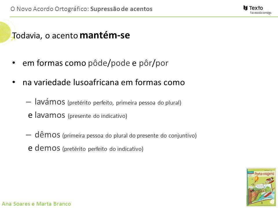 Ana Soares e Marta Branco O Novo Acordo Ortográfico: Supressão de acentos Todavia, o acento mantém-se em formas como pôde/pode e pôr/por na variedade